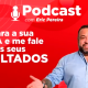 Podcast - Olhe para a sua ROTINA e me fale sobre os seus RESULTADOS.